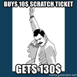 Freddy Mercury - Buys 10$ scratch ticket  gets 130$