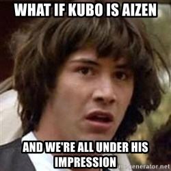 Conspiracy Keanu - What if kUBO is Aizen and we're all under his impression