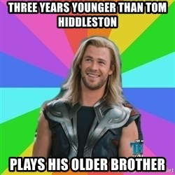 Overly Accepting Thor - three years younger than tom hiddleston plays his older brother