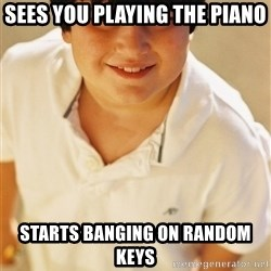 Annoying Childhood Friend - Sees you playing the piano starts banging on random keys