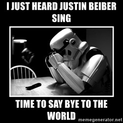 Sad Trooper - i just heard justin beiber sing Time to say bye to the world