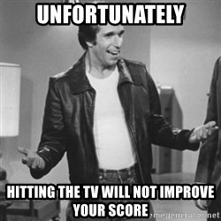 The Fonz - Unfortunately hitting the tv will not improve your score