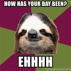 Just-Lazy-Sloth - How has your day been? Ehhhh
