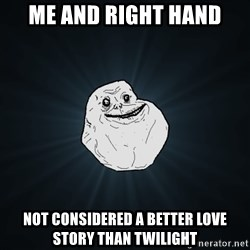Forever Alone - me and right hand not considered a better love story than twilight