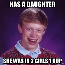Bad Luck Brian - has a daughter she was in 2 girls 1 cup