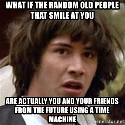 Conspiracy Keanu - What if the random old people that smile at you are actually you and your friends from the future using a time machine