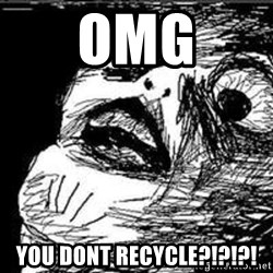 Omg Rage Guy - omg you dont recycle?!?!?!