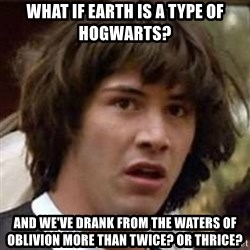 Conspiracy Keanu - What if Earth IS A TYPE OF HOGWARTS?  AnD we've drank from the waters of oblivion more than twice? or thrice?