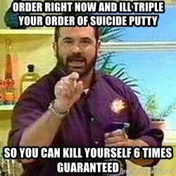 Badass Billy Mays - order right now and ill triple your order of SUICIDE putty so you can kill yourself 6 times GUARANTEEd