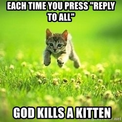 "God Kills A Kitten - Each time You press ""Reply to All""  GOD KILLS A KITTEN"