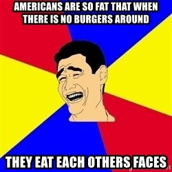 journalist - Americans are so fat that when there is no burgers around they eat each others faces