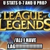 League of legends - U STATS 0-7 and u pro? /all i have lag!!!!!!!!!!!!!!!!!!!