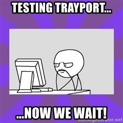 and now we wait - Testing trayport... ...now we wait!