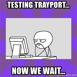and now we wait - Testing trayport... now we wait...