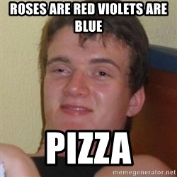 Really highguy - roses are red violets are blue pizza