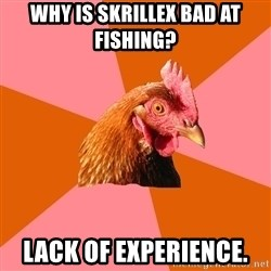Anti Joke Chicken - why is skrillex bad at fishing? lack of experience.