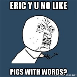 y u no work - Eric y u no like pics with words?