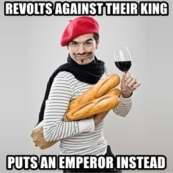 scumbag french - Revolts against their king Puts an emperor instead