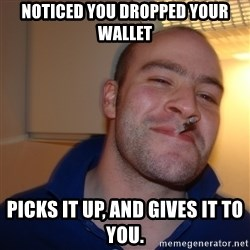 Good Guy Greg - noticed you dropped your wallet picks it up, and gives it to you.