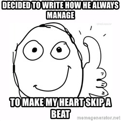 thumbs up meme - decided to write how he always manage to make my heart skip a beat