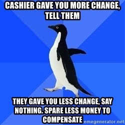 Socially Awkward Penguin - CASHIER GAVE YOU MORE CHANGE, TELL THEM THEY GAVE YOU LESS CHANGE, SAY NOTHING. SPARE LESS MONEY TO COMPENSATE