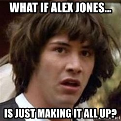 Conspiracy Keanu - what if alex jones... is just making it all up?