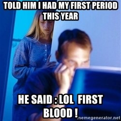 Redditors Wife - Told him i had my first period this year he said : Lol  first blood !