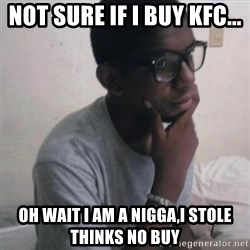 Thinking Nigga - not sure if i buy kfc... oh wait i am a nigga,i stole thinks no buy