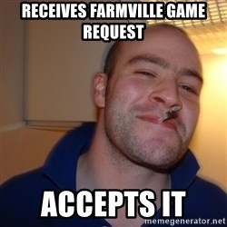 Good Guy Greg - receives farmville game request accepts it