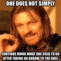 One Does Not Simply - one does not simply continue doing what one used to do after taking an arrow to the knee