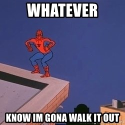 Spiderman12345 - whatever know im gona walk it out
