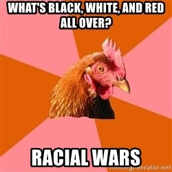 Anti Joke Chicken - What's black, white, and red all over? racial wars