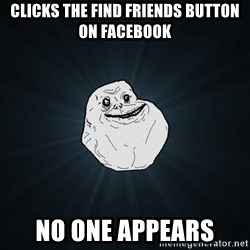 Forever Alone - Clicks the Find Friends button on facebook  no one appears