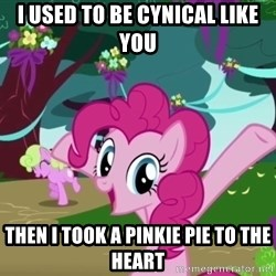 My Little Pony - i used to be cynical like you then i took a pinkie pie to the heart