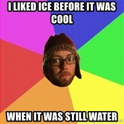 Superior Hipster - i liked ice before it was cool when it was still water