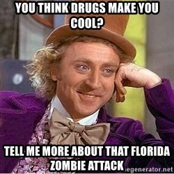Willy Wonka - you think drugs make you cool? tell me more about that florida zombie attack