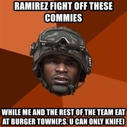 Sgt. Foley - ramirez fight off these commies  while me and the rest of the team eat at burger town(p.s. u can only knife)