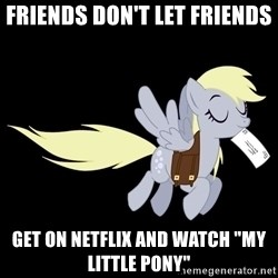 "pony please - FRIENDS DON'T LET FRIENDS get on Netflix and watch ""My Little Pony"""