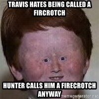Generic Ugly Ginger Kid - travis hates being called a fircrotch hunter calls him a firecrotch anyway