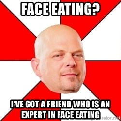 Pawn Stars - Face eating? I've got a friend who is an expert in face eating