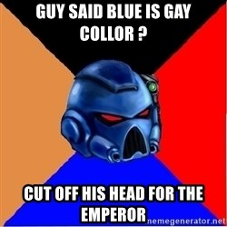 Harsh Spacemarine - guy said blue is gay collor ? cut off his head for the emperor