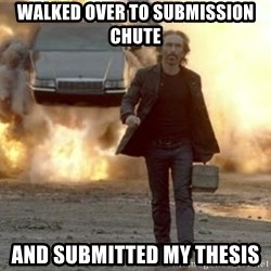 car explosion walk away - walked over to submission chute and submitted my thesis