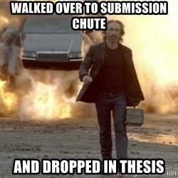 car explosion walk away - walked over to submission chute and dropped in thesis