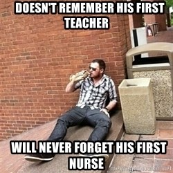 Drunk Denys -    doesn't remember his first teacher   will never forget his first nurse