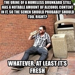 Drunk Denys - the urine of a homeless drunkard still has a notable amount of alcohol content in it, so the semen should probably should too, right?  whatever, at least it's fresh