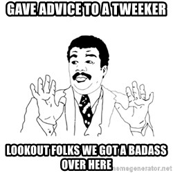 we got a badass over here - gave advice to a tweeker lookout folks we got a badass over here