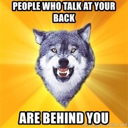 Courage Wolf - People who talk at your back are behind you