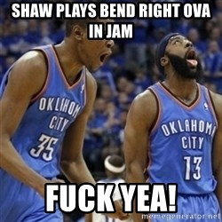 Kd & James Harden - Shaw plays bend right ova in jam  Fuck yea!