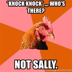 Anti Joke Chicken - *Knock KNOCK* ,,,, Who's There? nOT SALLY.