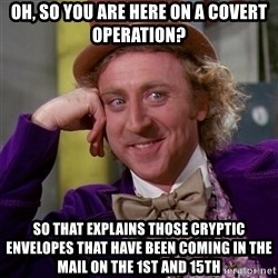 Willy Wonka - oh, so you are here on a covert operation? so that explains those cryptic envelopes that have been coming in the mail on the 1st and 15th